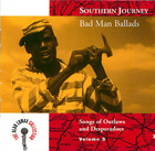 Southern Journey Vol. 5: Bad Man Ballads- Songs of Outlaws and Desperados