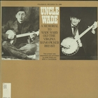 Uncle Wade - A Memorial to Wade Ward: Old Time Virginia Banjo Picker, 1892-1971