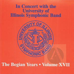 University of Illinois Symphonic Band: In Concert, The Begian Years, Vol. XVII
