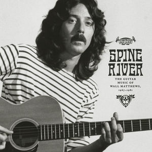 Spine River: The Guitar Music of Wall Matthews, 1967-1981