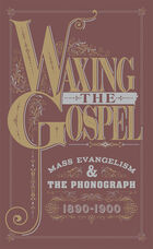 Waxing the Gospel: Mass Evangelism and the Phonograph, 1890-1900
