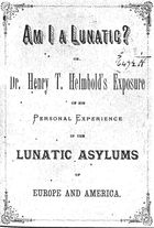 Am I a Lunatic? Or, Dr. Henry T. Helmbold's Exposure of his Personal Experience in the Lunatic Asylums of Europe and America