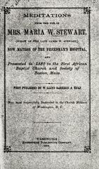 Meditations from the Pen of Mrs. Maria W. Stewart, (widow of the Late James W. Stewart) Now Matron of the Freedman's Hospital and Presented in 1832 to the First African Baptist Church and Society of Boston, Mass.