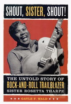 Shout, Sister, Shout!: The Untold Story of Rock-and-Roll Trailblazer Sister Rosetta Tharpe