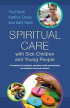 Spiritual Care with Sick Children and Young People: A Handbook for Chaplains, Paediatric Health Professionals, Arts Therapists and Youth Workers