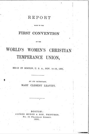 Report Made to the First Convention of the World Women's Christian Temperance Union, Held In Boston, U.S.A., Nov. 10-19, 1891
