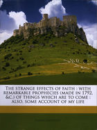 The Strange Effects of Faith: With Remarkable Prophecies of Things Which Are to Come. Also, Some Account of My Life