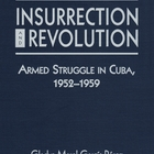 Insurrection and Revolution: Armed Struggle in Cuba, 1952-1959