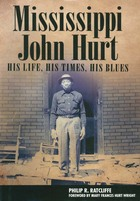 Mississippi John Hurt: His Life, His Times, His Blues