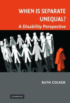 Cambridge Disability Law and Policy Series, When is Separate Unequal? A Disability Perspective